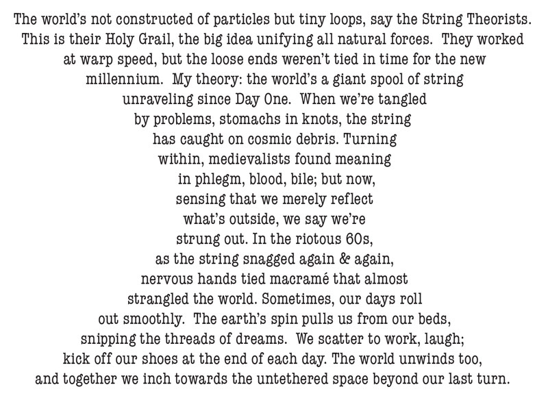 the world's a giant spool of string  unraveling since Day One.  When we're tangled  by problems, stomachs in knots, the string  has caught on cosmic debris. Turning  within, medievalists found meaning   in phlegm, blood, bile; but now,  sensing that we merely reflect  what's outside, we say we're  strung out. In the riotous 60s,  as the string snagged again & again,  nervous hands tied macramé that almost  strangled the world. Sometimes, our days roll  out smoothly.  The earth's spin pulls us from our beds,  snipping the threads of dreams.  We scatter to work, laugh; kick off our shoes at the end of each day. The world unwinds too, and together we inch towards the untethered space beyond our last turn.